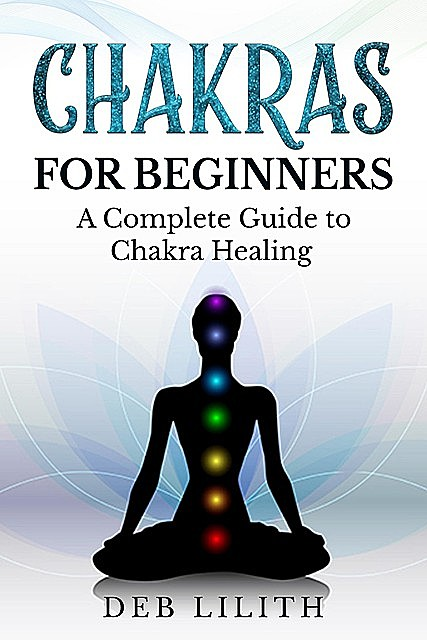 Chakras for Beginners – A Complete Guide to Chakra Healing, Deb Lilith