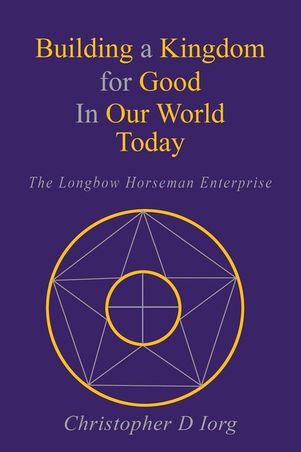 Building a Kingdom for Good In Our World Today, Christopher D Iorg