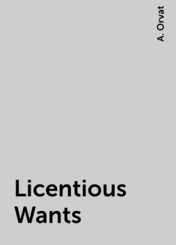 Licentious Wants, A. Orvat