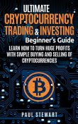 Ultimate Cryptocurrency Trading & Investing Beginner's Guide, Paul Stewart