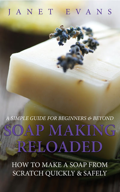 Soap Making Reloaded: How To Make A Soap From Scratch Quickly & Safely: A Simple Guide For Beginners & Beyond, Janet Evans