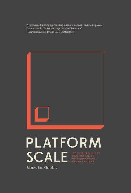 Platform Scale: How an emerging business model helps startups build large empires with minimum investment, Choudary, Sangeet Paul