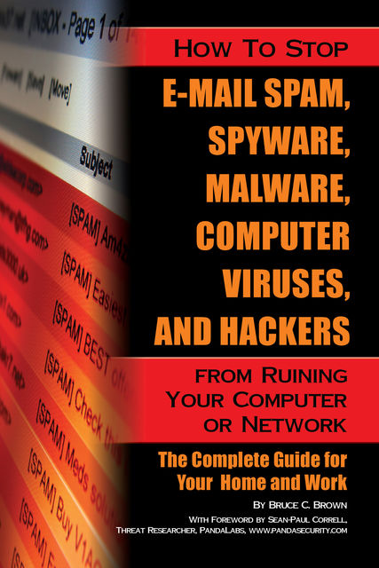How to Stop E-Mail Spam, Spyware, Malware, Computer Viruses, and Hackers from Ruining Your Computer or Network, Bruce C Brown