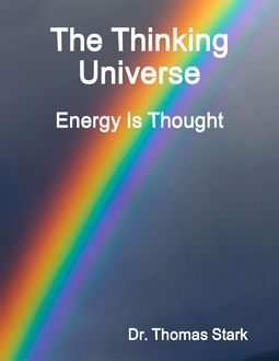 The Thinking Universe: Energy Is Thought, Thomas Stark