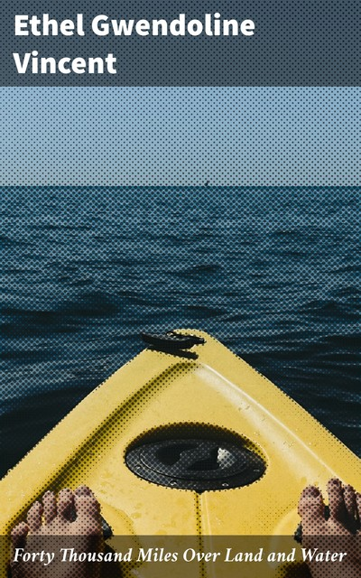 Forty Thousand Miles Over Land and Water, Ethel Gwendoline Vincent