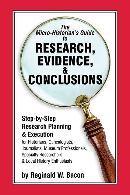 The Micro-historian's Guide to Research, Evidence, & Conclusions, Reginald Bacon