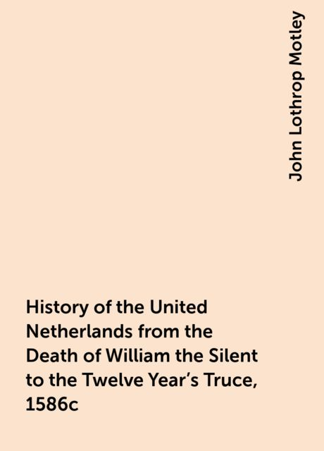 History of the United Netherlands from the Death of William the Silent to the Twelve Year's Truce, 1586c, John Lothrop Motley