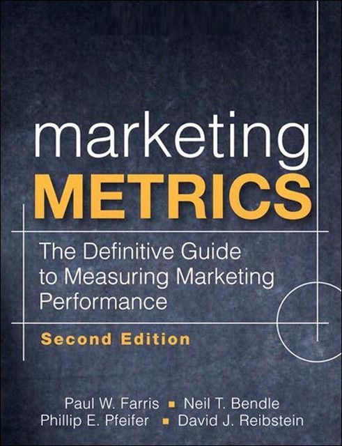 Marketing Metrics; The Definitive Guide to Measuring Marketing Performance, David Reibstein, Neil Bendle, Paul Farris, Phillip Pfeifer