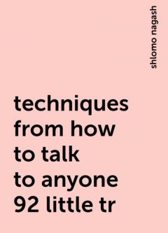 techniques from how to talk to anyone 92 little tr, shlomo nagash