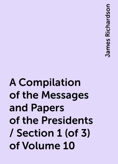 A Compilation of the Messages and Papers of the Presidents / Section 1 (of 3) of Volume 10, James Richardson