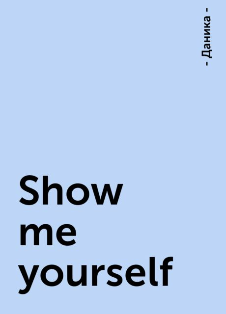 Show me yourself, - Даника -