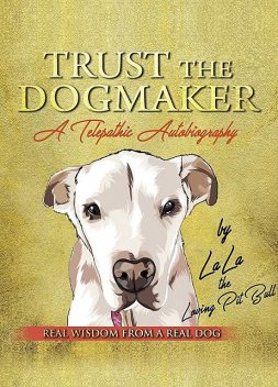 TRUST THE DOGMAKER – A Telepathic Autobiography, LaLa The Loving PitBull