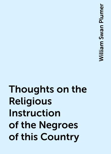 Thoughts on the Religious Instruction of the Negroes of this Country, William Swan Plumer