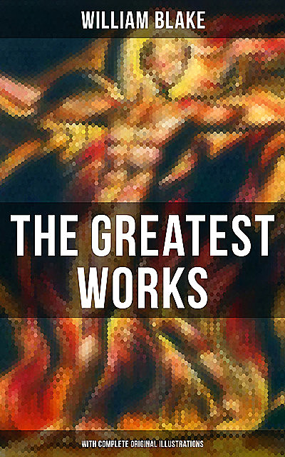 The Greatest Works of William Blake (With Complete Original Illustrations), William Blake