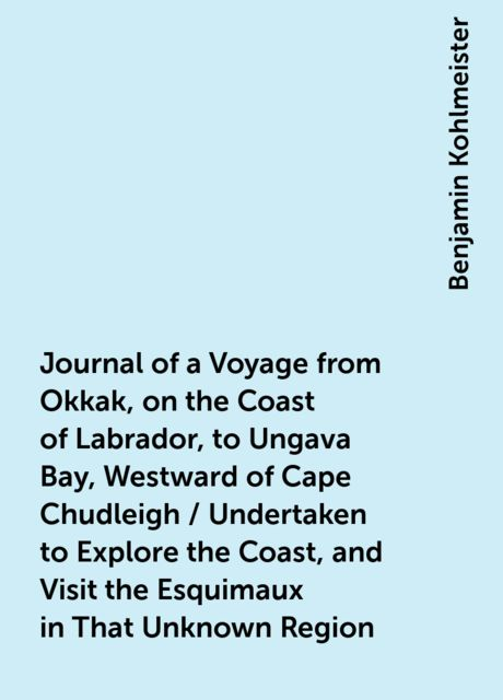 Journal of a Voyage from Okkak, on the Coast of Labrador, to Ungava Bay, Westward of Cape Chudleigh / Undertaken to Explore the Coast, and Visit the Esquimaux in That Unknown Region, Benjamin Kohlmeister