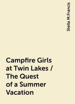 Campfire Girls at Twin Lakes / The Quest of a Summer Vacation, Stella M.Francis