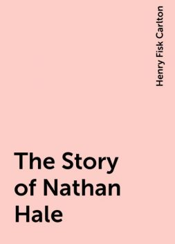 The Story of Nathan Hale, Henry Fisk Carlton
