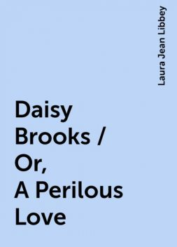 Daisy Brooks / Or, A Perilous Love, Laura Jean Libbey