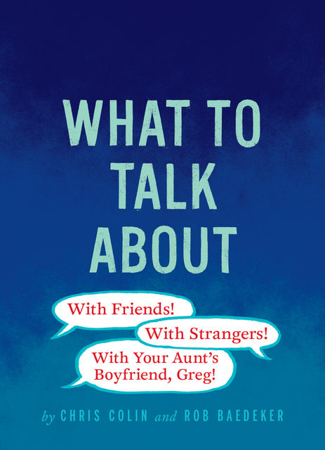What to Talk About: With Friends, With Strangers, With Your Aunt's Boyfriend, Greg, Christopher Colin, Robert Baedeker