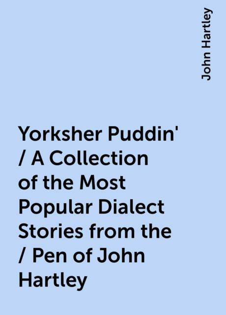 Yorksher Puddin' / A Collection of the Most Popular Dialect Stories from the / Pen of John Hartley, John Hartley