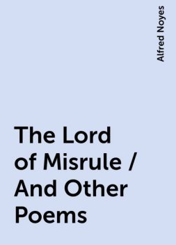 The Lord of Misrule / And Other Poems, Alfred Noyes