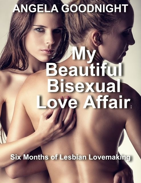 My Beautiful Bisexual Love Affair: Six Months of Lesbian Lovemaking, Angela Goodnight