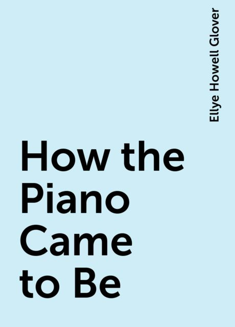How the Piano Came to Be, Ellye Howell Glover