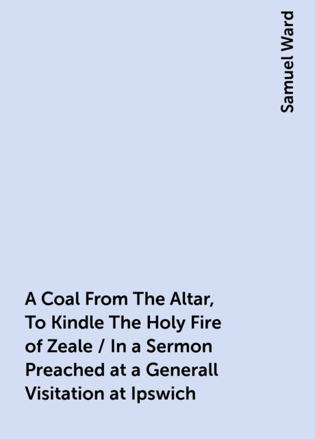 A Coal From The Altar, To Kindle The Holy Fire of Zeale / In a Sermon Preached at a Generall Visitation at Ipswich, Samuel Ward