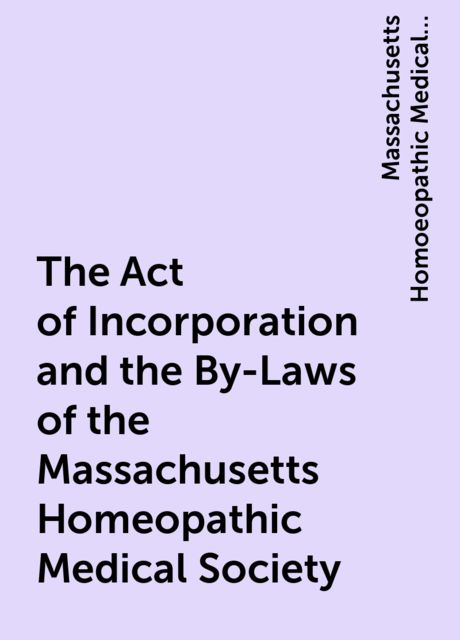 The Act of Incorporation and the By-Laws of the Massachusetts Homeopathic Medical Society, Massachusetts Homoeopathic Medical Society