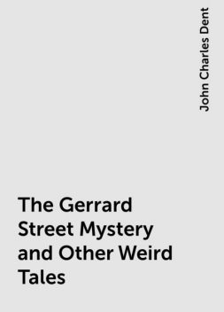 The Gerrard Street Mystery and Other Weird Tales, John Charles Dent