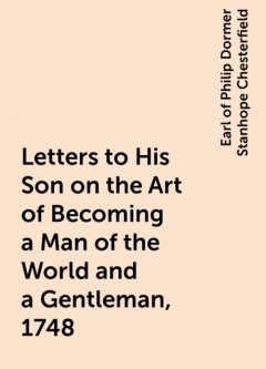 Letters to His Son on the Art of Becoming a Man of the World and a Gentleman, 1748, Earl of Philip Dormer Stanhope Chesterfield