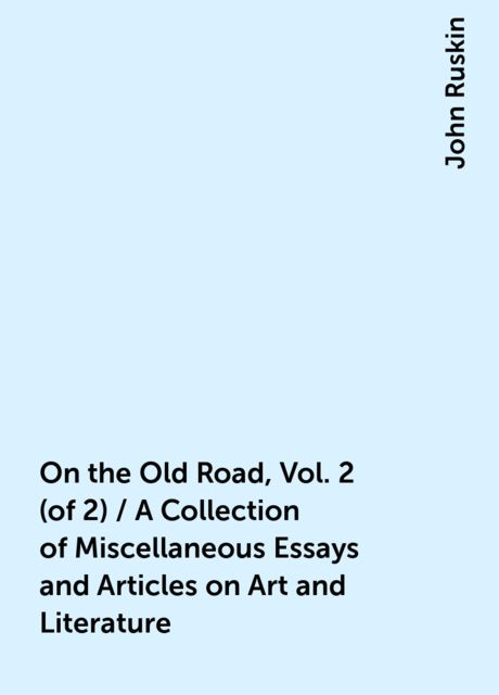 On the Old Road, Vol. 2 (of 2) / A Collection of Miscellaneous Essays and Articles on Art and Literature, John Ruskin