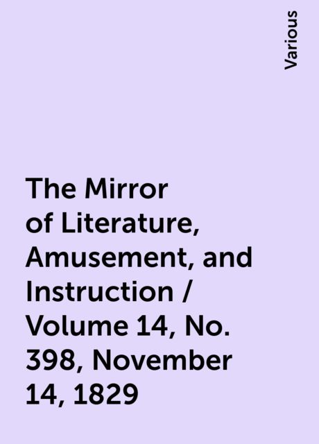 The Mirror of Literature, Amusement, and Instruction / Volume 14, No. 398, November 14, 1829, Various