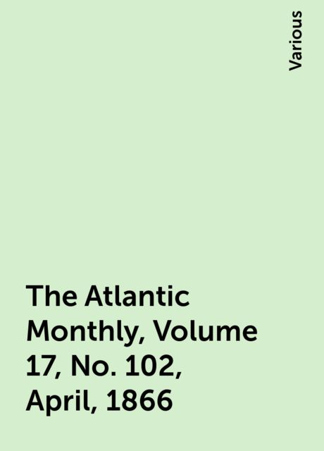 The Atlantic Monthly, Volume 17, No. 102, April, 1866, Various