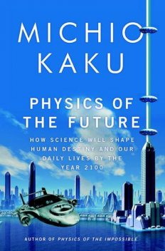 Physics of the Future: How Science Will Shape Human Destiny and Our Daily Lives by the Year 2100, Michio Kaku