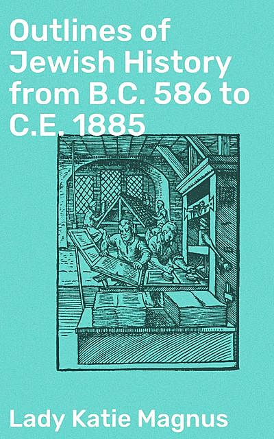Outlines of Jewish History from B.C. 586 to C.E. 1885, Lady Katie Magnus