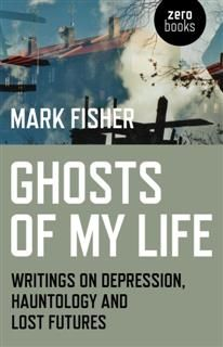 Ghosts of My Life. Writings on Depression, Hauntology and Lost Futures, Mark Fisher