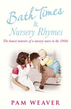 Bath Times and Nursery Rhymes: The memoirs of a nursery nurse in the 1960s, Pam Weaver