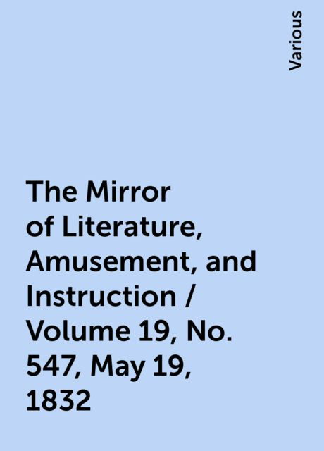 The Mirror of Literature, Amusement, and Instruction / Volume 19, No. 547, May 19, 1832, Various