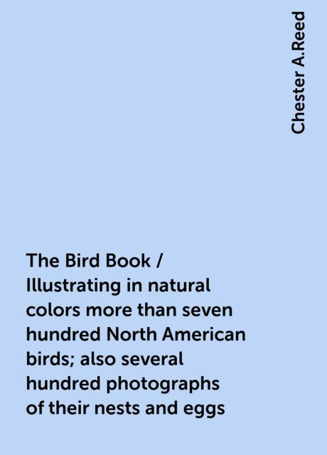 The Bird Book / Illustrating in natural colors more than seven hundred North American birds; also several hundred photographs of their nests and eggs, Chester A.Reed