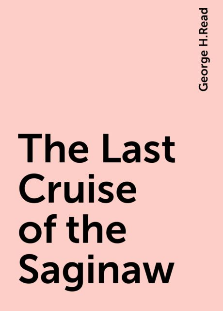 The Last Cruise of the Saginaw, George H.Read