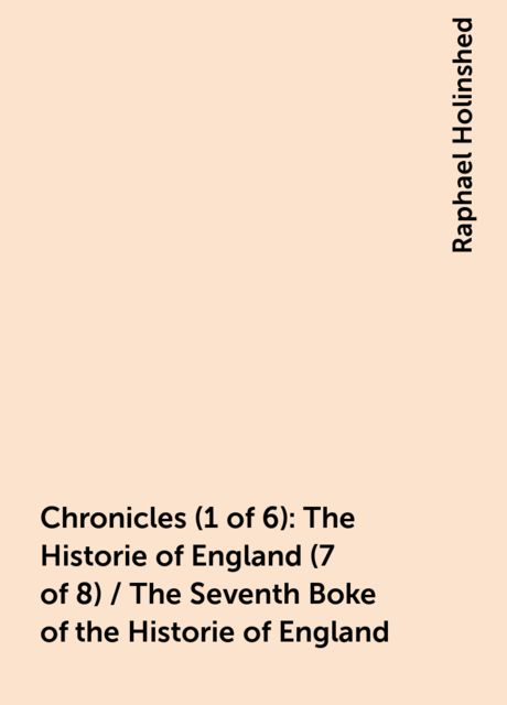 Chronicles (1 of 6): The Historie of England (7 of 8) / The Seventh Boke of the Historie of England, Raphael Holinshed