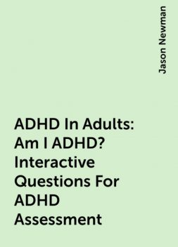 ADHD In Adults: Am I ADHD? Interactive Questions For ADHD Assessment, Jason Newman