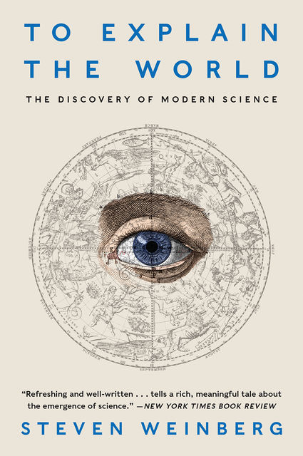 To Explain the World The Discovery of Modern Science (H), Steven Weinberg