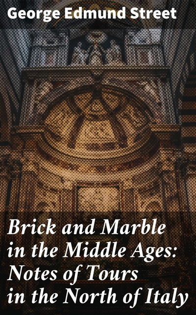 Brick and Marble in the Middle Ages: Notes of Tours in the North of Italy, George Edmund Street