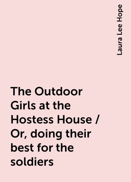 The Outdoor Girls at the Hostess House / Or, doing their best for the soldiers, Laura Lee Hope