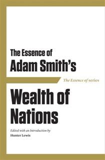 Essence of Adam Smith's Wealth of Nations, Edited with an Introduction by Hunter Lewis
