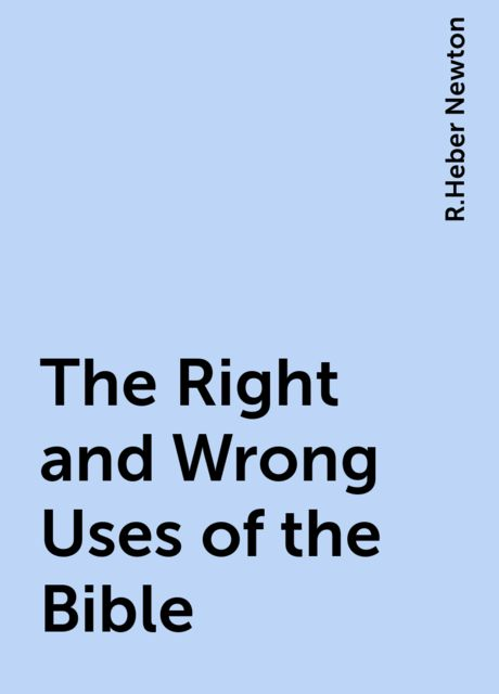 The Right and Wrong Uses of the Bible, R.Heber Newton