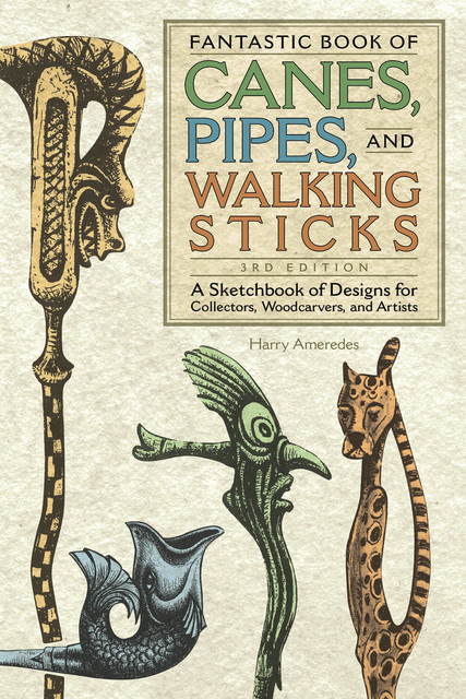 Fantastic Book of Canes, Pipes, and Walking Sticks, 3rd Edition, Harry Ameredes
