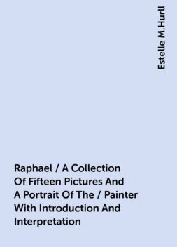 Raphael / A Collection Of Fifteen Pictures And A Portrait Of The / Painter With Introduction And Interpretation, Estelle M.Hurll